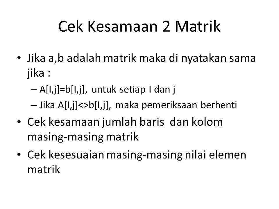 Cek Kesamaan 2 Matrik Jika a,b adalah matrik maka di nyatakan sama jika : A[I,j]=b[I,j], untuk setiap I dan j.